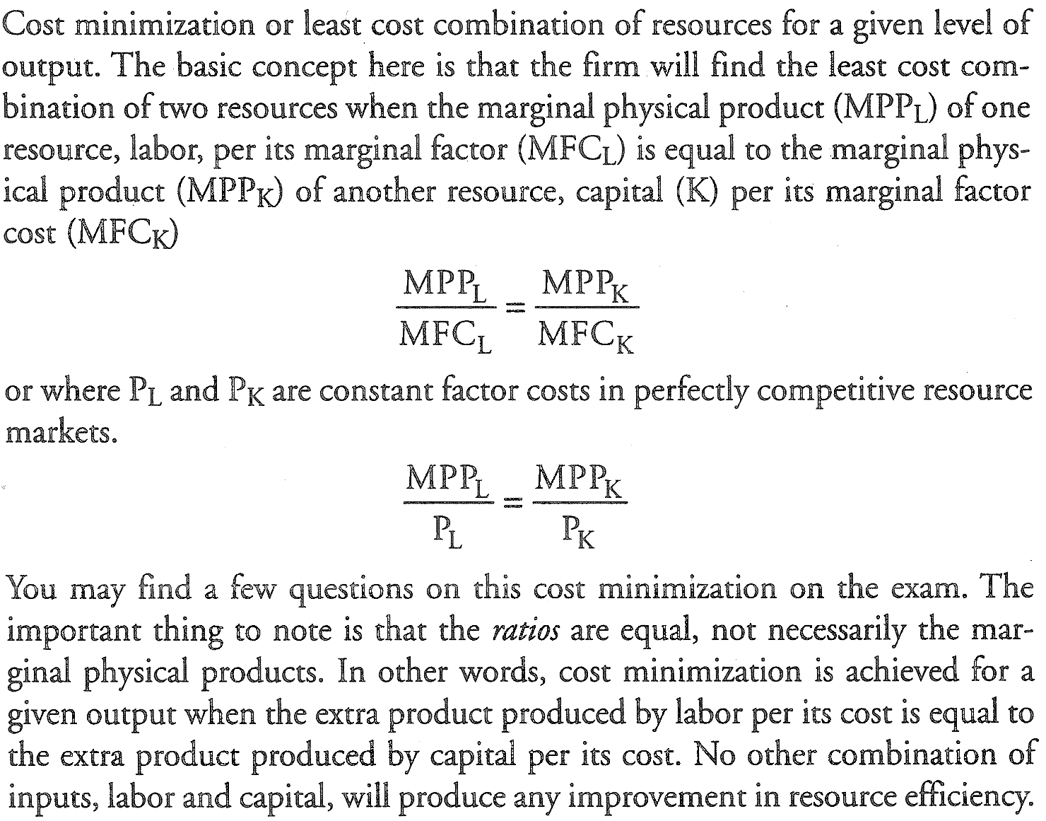 Machine generated alternative text: Cost minimization or least COSt combination Of resources for a give n I eve 1 Of output The basic concept here is that the firm will find the least cost com- bination of 0 resources when the marginal physical product (MPPL) of one resource, labor, per its marginal factor (MFCL) is equal to the marginal phys- ical product (MPPK) of another resource, capital ( K) per marginal factor cost (MFCK) MPPL MPPK MFCL MFCK or where PL an d PK a re constant factor COStS in perfectly competitive resource marketso MPPL MPPK You may find a few questions on this cost minimization on the exam 。 The important thing to note is that the 仍 are equal, not necessarily the mar- ginal physical products, In Other WO rds , cost minimization is ach i eve d for a give n output when the extra product produced by labor per its cost is equal to the ext r a product produced by capital per its cost. NO Other combination Of inputs, labor and capital, Will produce any improvement in resource efficiency.