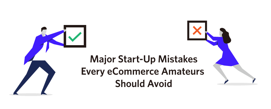 Major Start-Up Mistakes Every eCommerce Amateurs Should Avoid