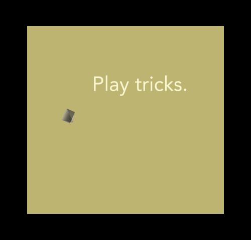 Play tricks.