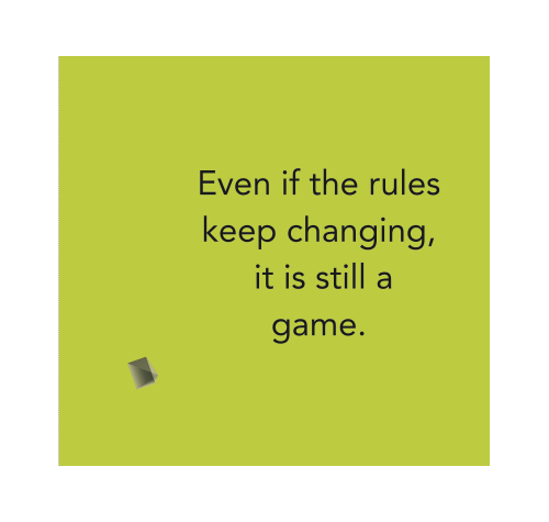 Even if the rules keep changing, it is still a game.