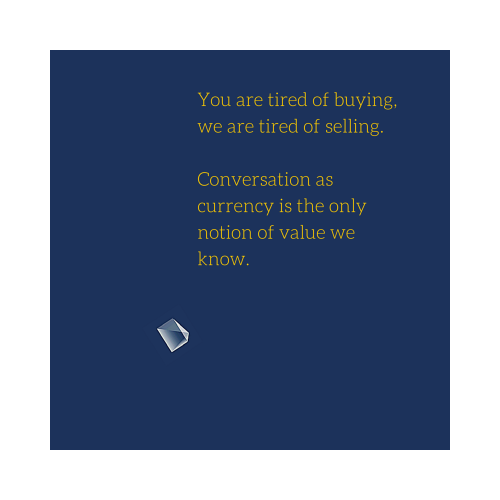 You are tired of buying, we are tired of selling. Conversation as currency is the only notion of value we know.