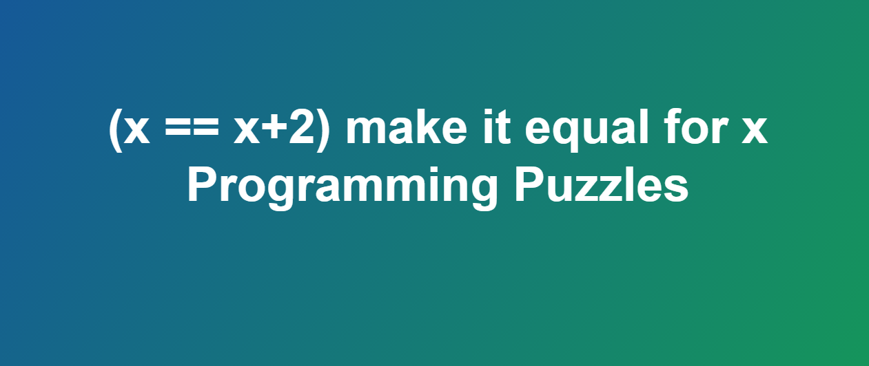 (x == x+2) make it equal for x - Programming Puzzles