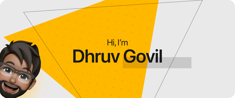 Hi, I'm Dhruv Govil