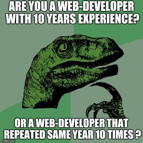 Are your a web-developer with 10 years experience? Or a web-developer that repeated same year 10 times?
