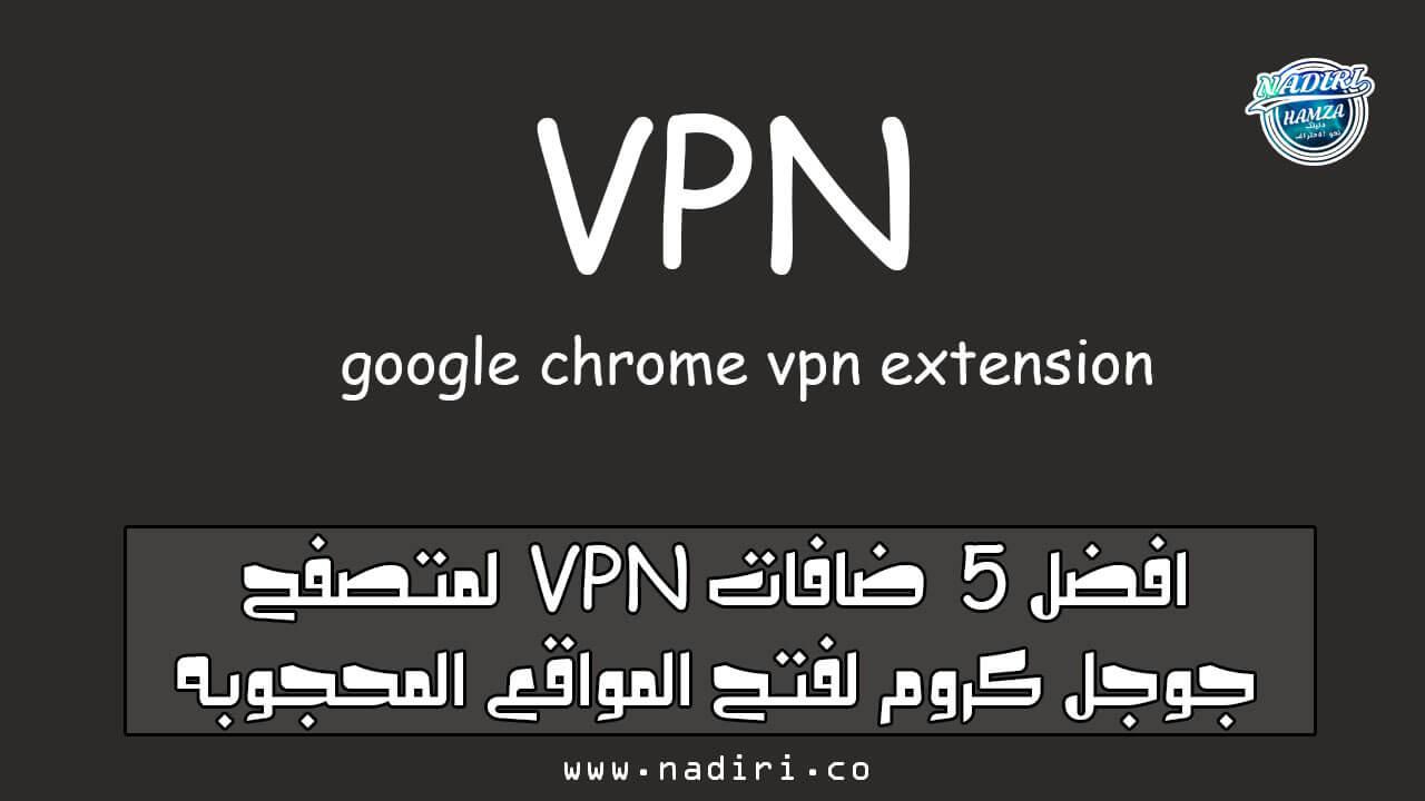 افضل 5 اضافات VPN لمتصفح جوجل كروم لفتح المواقع المحجوبه