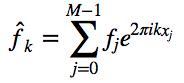 $\hat{f}_k = \sum_{j=0}^{M-1} f_j e^{2\pi i k x_j}$