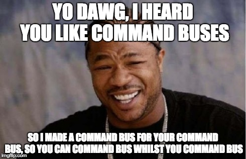 """Yo dawg, I heard you like command buses, so I put a command bus in your command bus, so you can command bus whilst you command bus"""