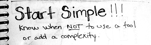 Start simple- Know when not to use a tool or add complexity.