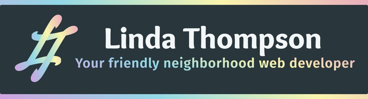 Black background with pastel rainbow gradient border, says Linda Thompson - your friendly neighborhood web developer
