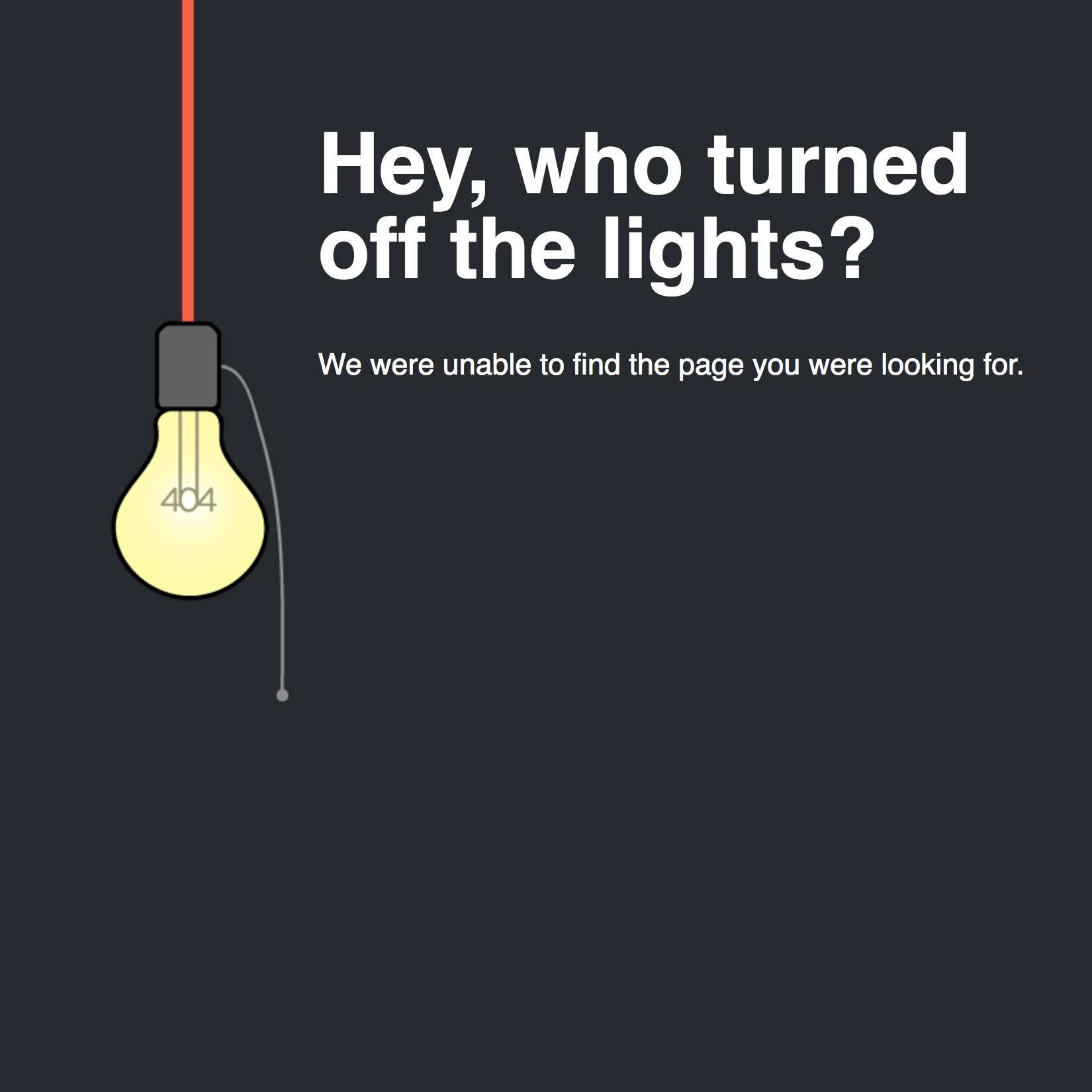 Error: 404 - Hey, who turned off the lights? We were unable to find the page you were looking for.