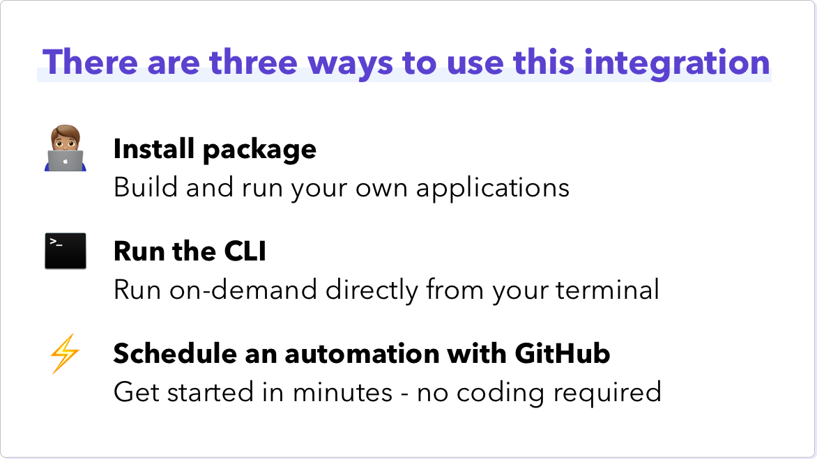 There are three ways to use this integration. Install package - build and run your own applications. Run the CLI - run on-demand directly from your terminal. Schedule an automation with GitHub - get started in minutes - no coding required