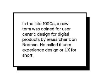 Image that explains that in the late 1990s, a new term was coined for user centric design for digital products by researcher Don Norman. He called it user experience design or UX for short.