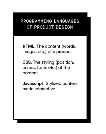 Image that explains the 3 programming languages of product Design. 1. HTML: The content (words, images etc.) of a product 2. CSS: The styling (position, colors, fonts etc.) of the content 3. Javascript: Stylized content made interactive