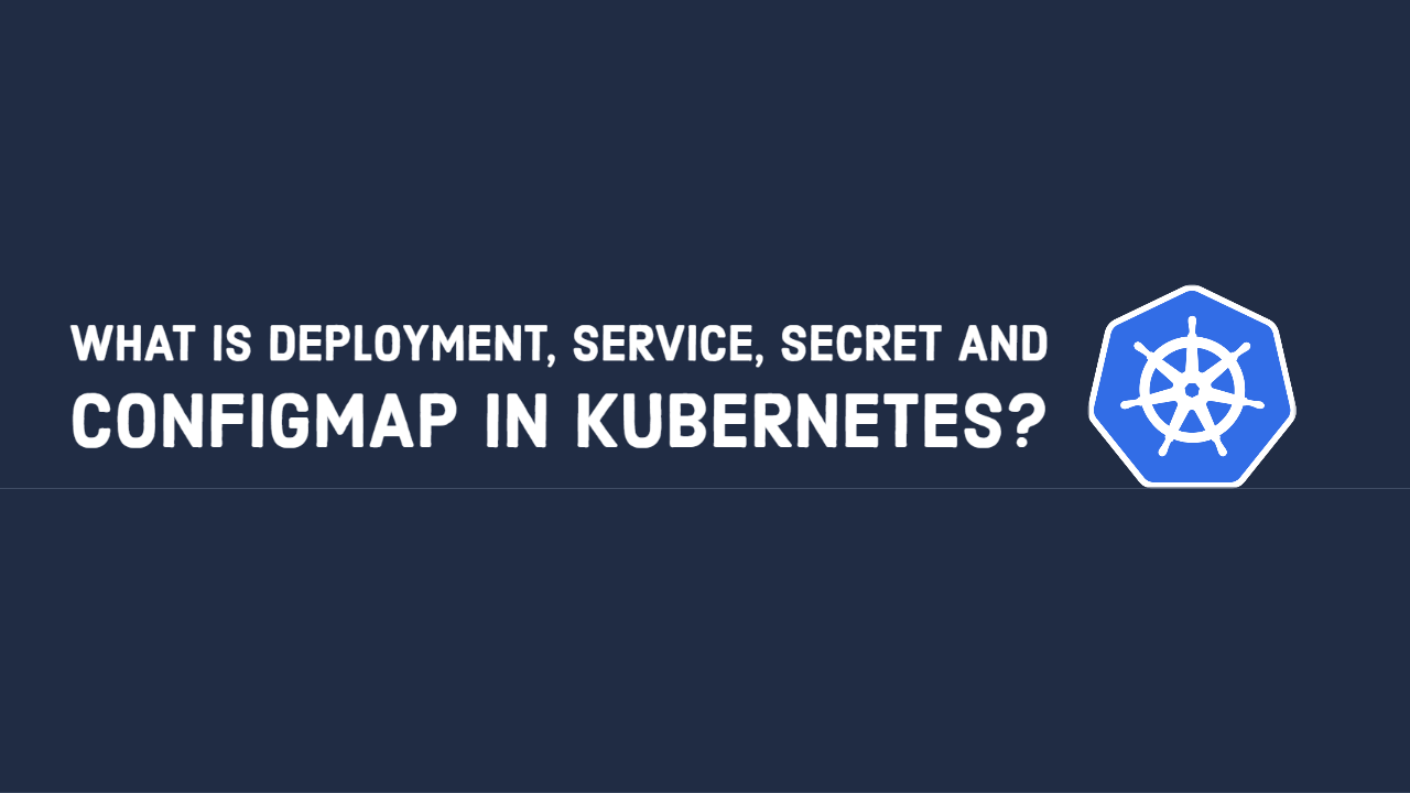 What is Deployment, Service, Secret and ConfigMap in Kubernetes?
