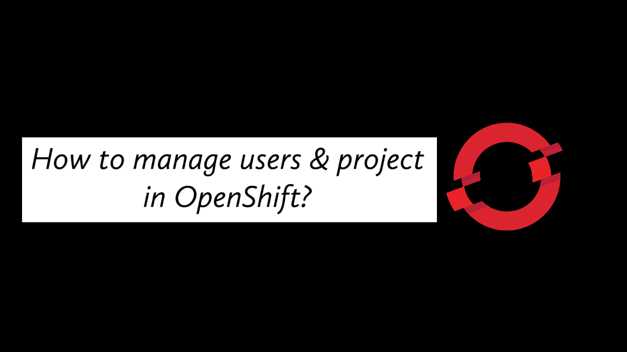 How to manager users & project in OpenShift?
