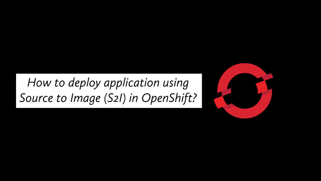 How to deploy application using Source to Image (S2I) in OpenShift?