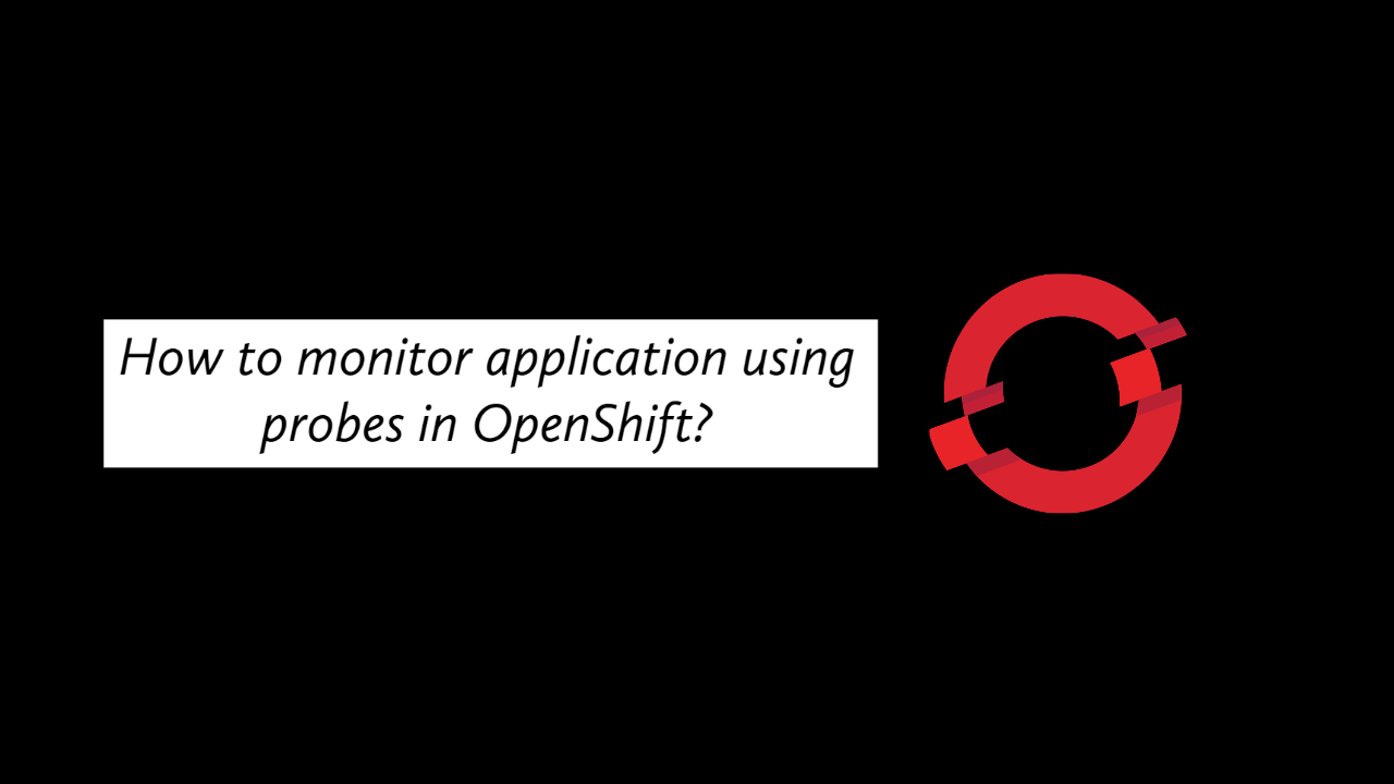 How to monitor application using probes in OpenShift?