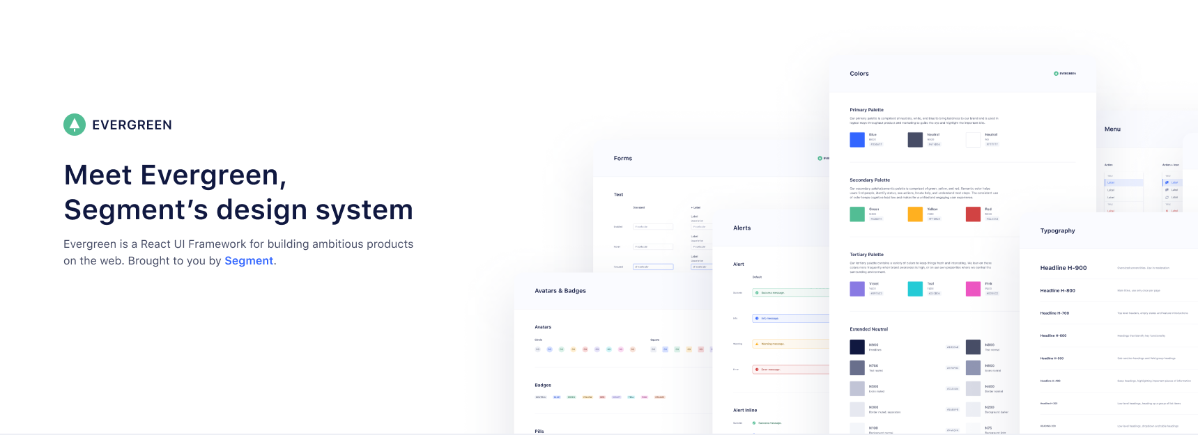 Evergreen, A Design System for the Web. Evergreen is a React UI Framework for building ambitious products on the web. Brought to you by Segment.